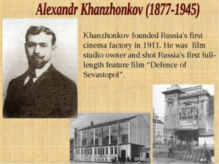 Khanzhonkov founded Russia's first cinema factory in 1911. He was film studio