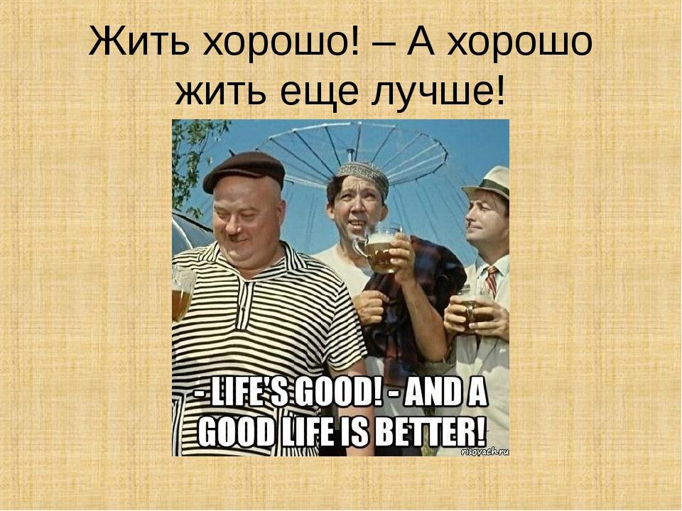 Открытка, прикольные картинки жить хорошо а хорошо жить еще лучше