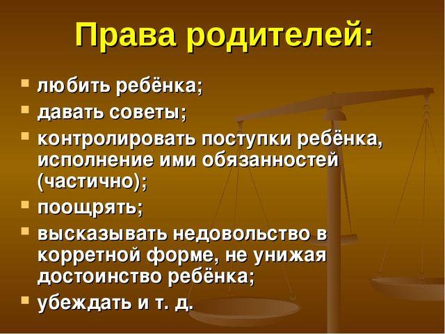 Права родителей: любить ребёнка; давать советы; контролировать поступки ребён...
