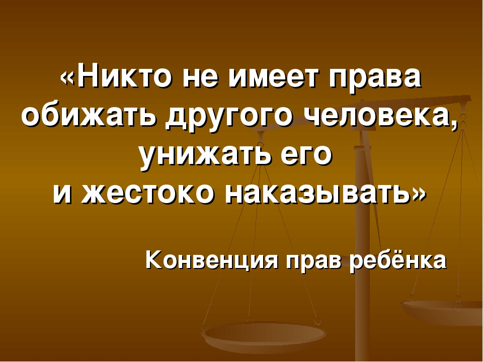 «Никто не имеет права обижать другого человека, унижать его и жестоко наказыв...