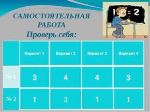 САМОСТОЯТЕЛЬНАЯ РАБОТА Проверь себя: Вариант 1 3 1 Вариант 2 4 2 Вариант 3 4