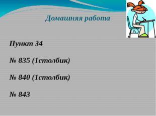 Домашняя работа Пункт 34 № 835 (1столбик) № 840 (1столбик) № 843