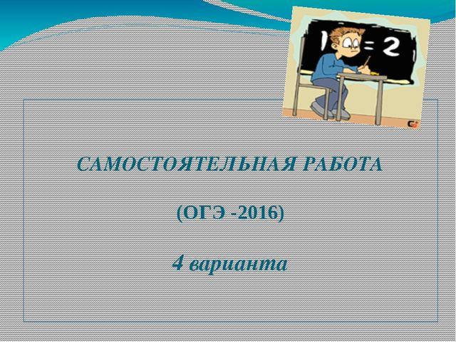 САМОСТОЯТЕЛЬНАЯ РАБОТА (ОГЭ -2016) 4 варианта