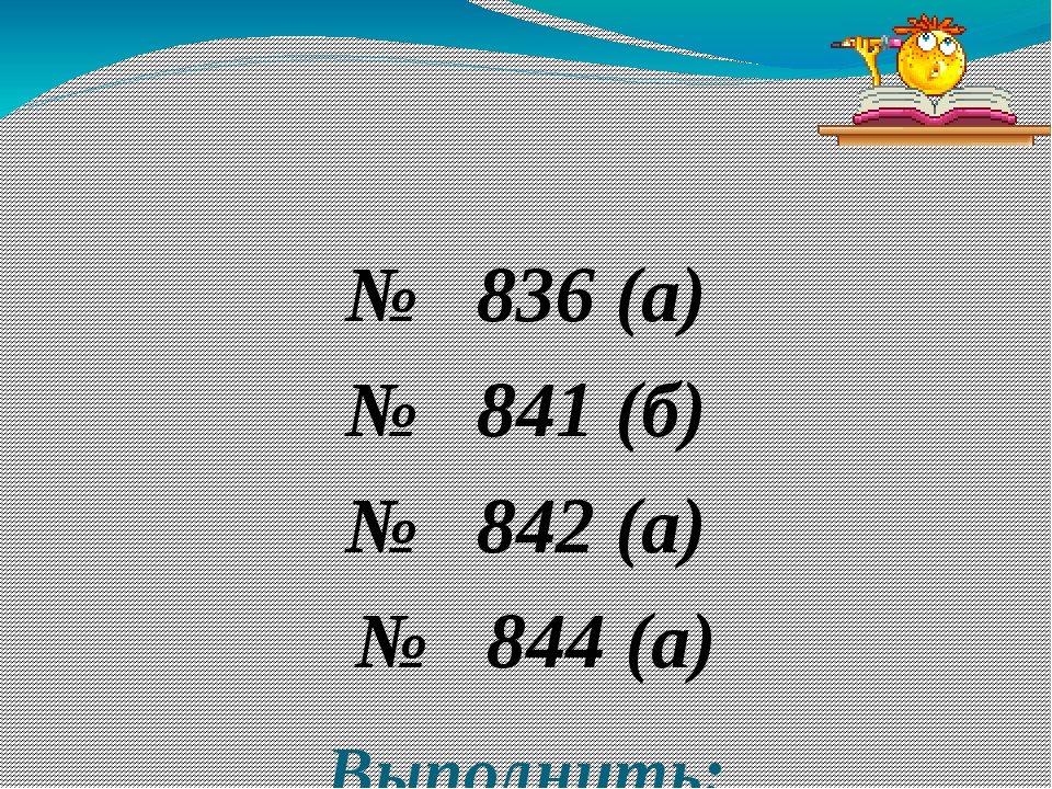 Выполнить: № 836 (а) № 841 (б) № 842 (а) № 844 (а)