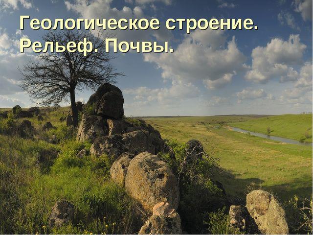 Геологическое строение. Рельеф. Почвы.