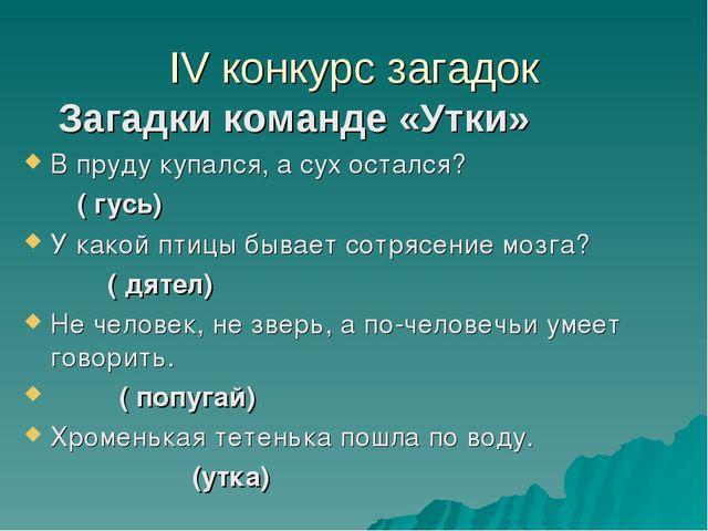 IV конкурс загадок Загадки команде «Утки» В пруду купался, а сух остался? ( г...