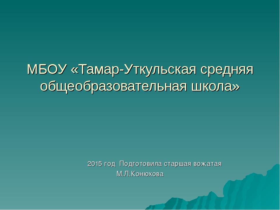 МБОУ «Тамар-Уткульская средняя общеобразовательная школа» 2015 год Подготовил...