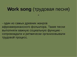 Work song (трудовая песня) - - один из самых древних жанров афроамериканского