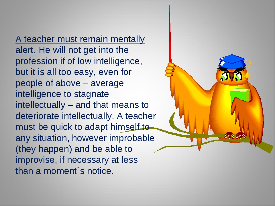 A teacher must remain mentally alert. He will not get into the profession if...