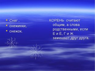 Снег , снежинки, снежок. КОРЕНЬ считают общим, а слова родственными, если Е и