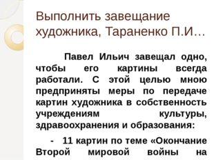 Выполнить завещание художника, Тараненко П.И… Павел Ильич завещал одно, чтобы