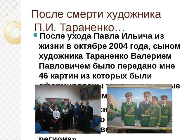 После смерти художника П.И. Тараненко… После ухода Павла Ильича из жизни в ок...