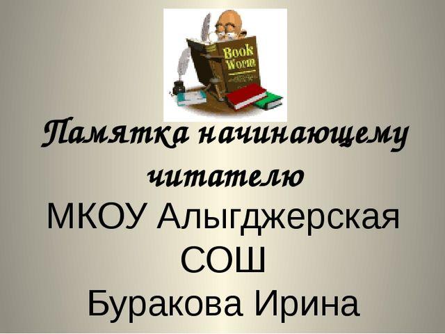Памятка начинающему читателю МКОУ Алыгджерская СОШ Буракова Ирина Прокопьевна