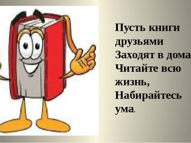 Пусть книги друзьями Заходят в дома. Читайте всю жизнь, Набирайтесь ума.