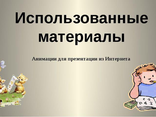 Использованные материалы Анимации для презентации из Интернета
