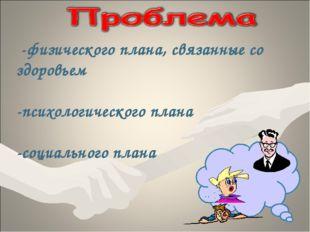 -физического плана, связанные со здоровьем -психологического плана -социальн