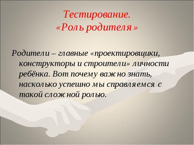 Тестирование. «Роль родителя» Родители – главные «проектировщики, конструктор...