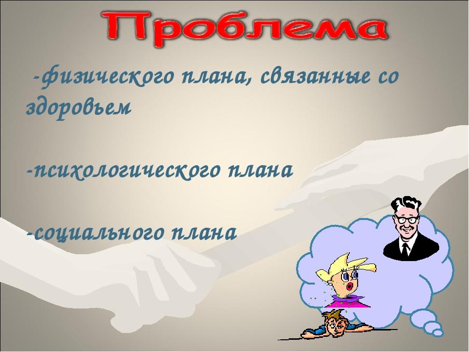 -физического плана, связанные со здоровьем -психологического плана -социальн...
