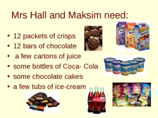 Mrs Hall and Maksim need: 12 packets of crisps 12 bars of chocolate a few car
