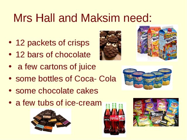 Mrs Hall and Maksim need: 12 packets of crisps 12 bars of chocolate a few car...