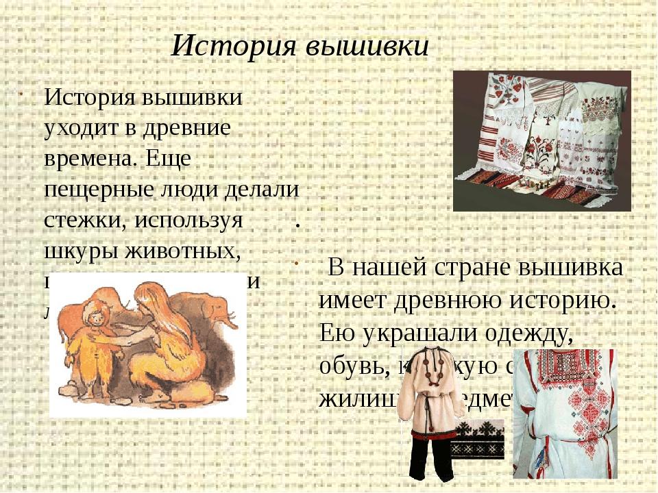История вышивки . В нашей стране вышивка имеет древнюю историю. Ею украшали...