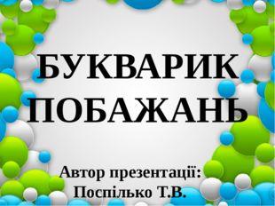 Автор презентації: Поспілько Т.В. БУКВАРИК ПОБАЖАНЬ