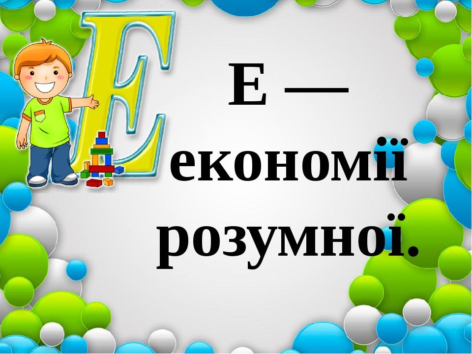 Е — економії розумної.
