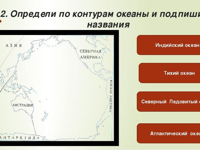 2. Определи по контурам океаны и подпиши их названия Тихий океан Северный Лед...