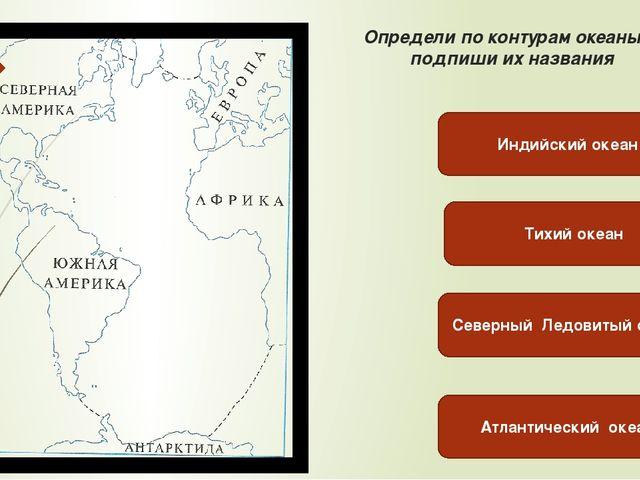 Определи по контурам океаны и подпиши их названия Тихий океан Северный Ледови...