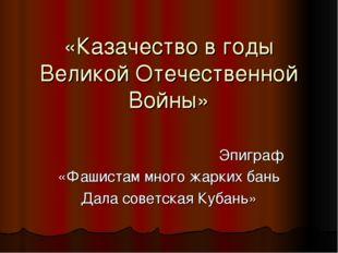 «Казачество в годы Великой Отечественной Войны» Эпиграф «Фашистам много жарки