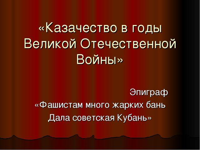 «Казачество в годы Великой Отечественной Войны» Эпиграф «Фашистам много жарки...