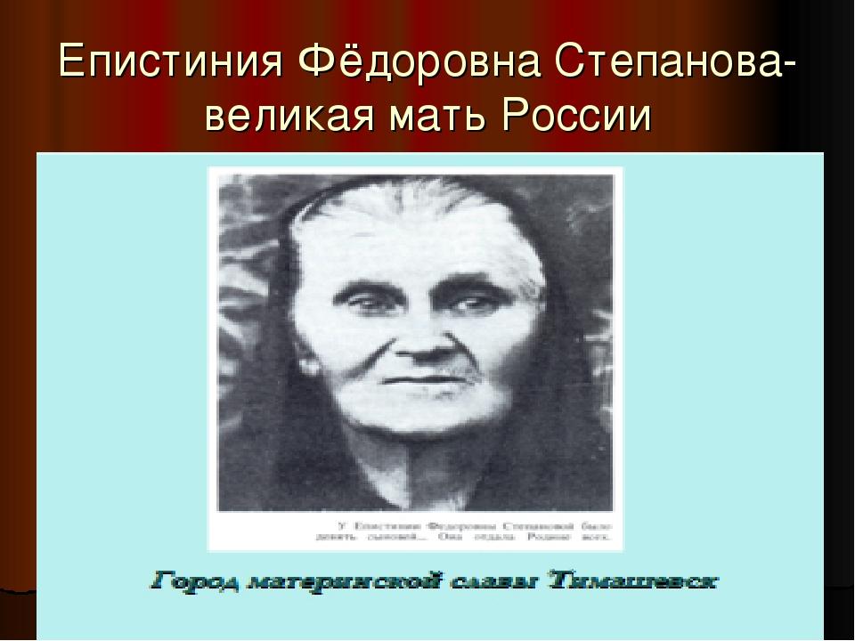 Епистиния Фёдоровна Степанова-великая мать России