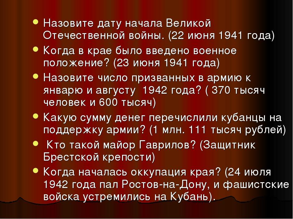 Назовите дату начала Великой Отечественной войны. (22 июня 1941 года) Когда в...