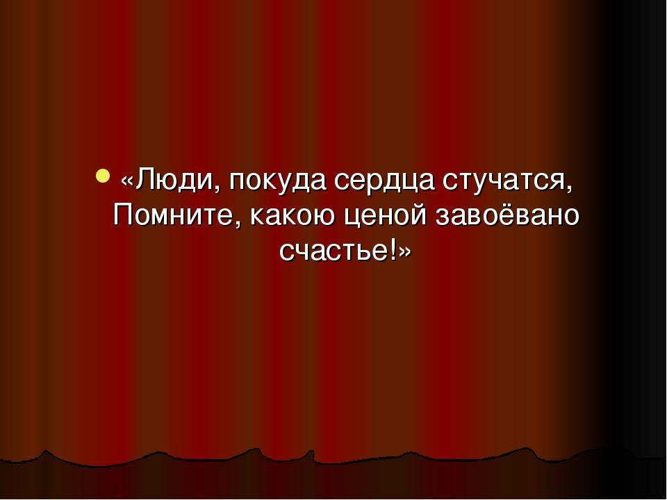 «Люди, покуда сердца стучатся, Помните, какою ценой завоёвано счастье!»
