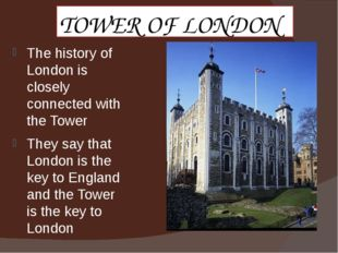 TOWER OF LONDON The history of London is closely connected with the Tower The