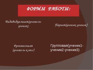ФОРМЫ РАБОТЫ: Индивидуальная(учитель-ученик) Парная(ученик-ученик) Групповая(