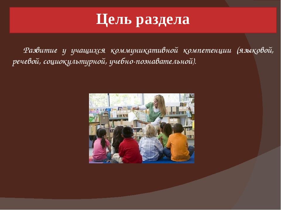 Цель раздела Развитие у учащихся коммуникативной компетенции (языковой, речев...