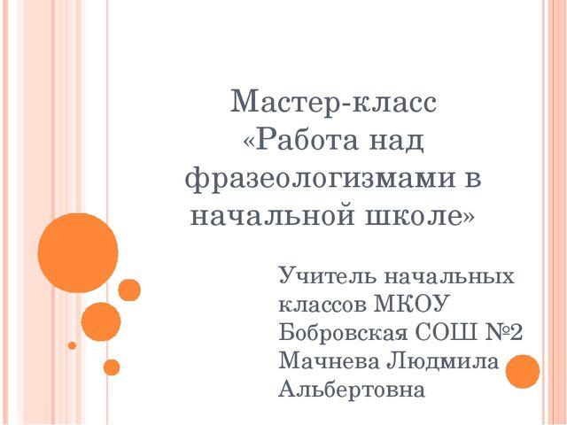 Мастер-класс «Работа над фразеологизмами в начальной школе» Учитель начальных...