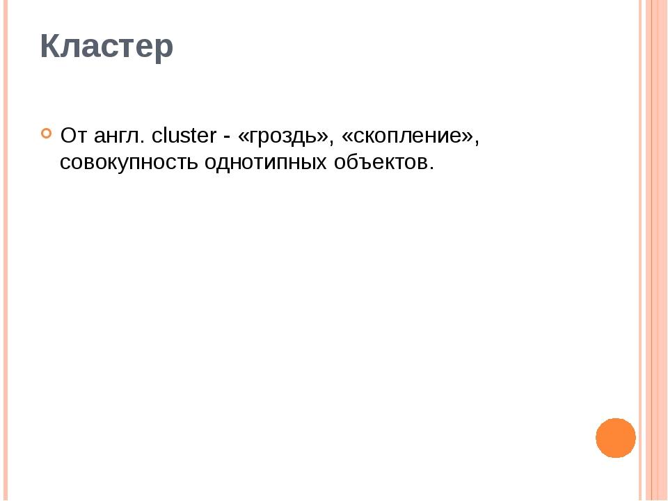 Кластер От англ. cluster - «гроздь», «скопление», совокупность однотипных объ...