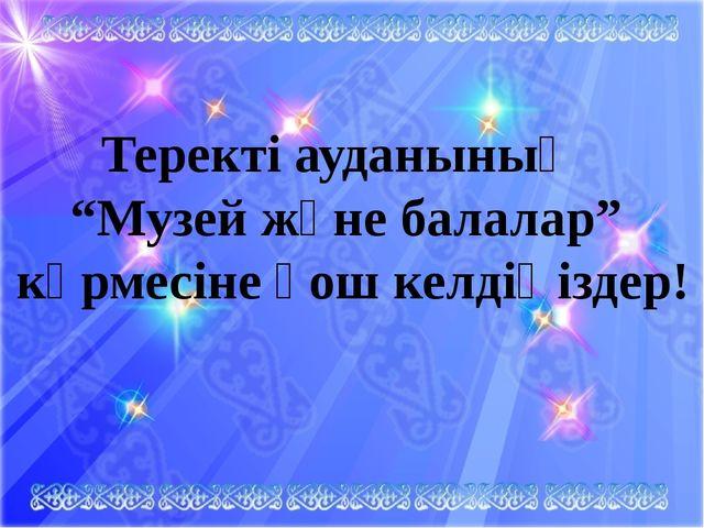 """Теректі ауданының """"Музей және балалар"""" көрмесіне қош келдіңіздер!"""