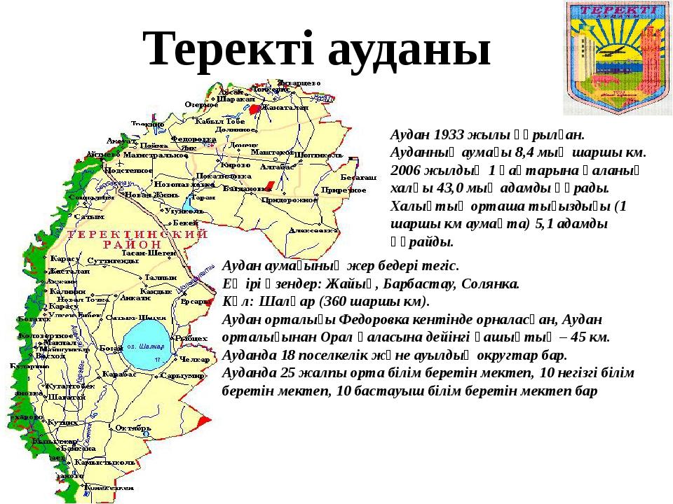 Теректі ауданы Аудан 1933 жылы құрылған. Ауданның аумағы 8,4 мың шаршы км. 20...
