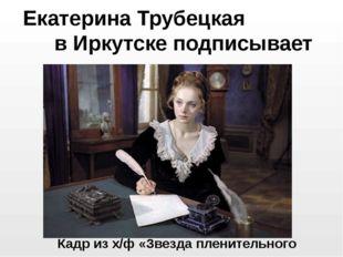 Екатерина Трубецкая в Иркутске подписывает условия изгнания Кадр из х/ф «Звез