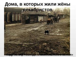 Дома, в которых жили жёны декабристов Кадр из х/ф «Звезда пленительного счаст