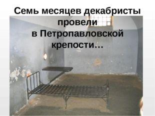 Семь месяцев декабристы провели в Петропавловской крепости…