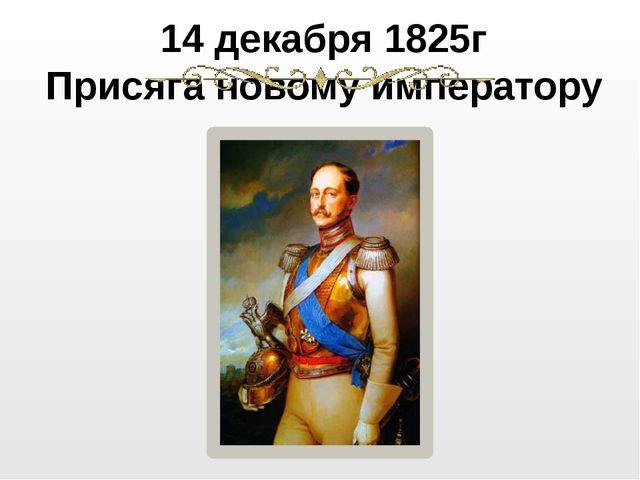 14 декабря 1825г Присяга новому императору Николай I