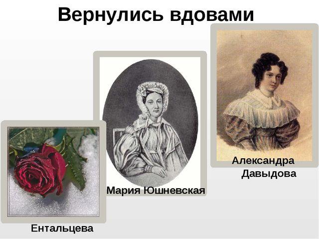Вернулись вдовами Александра Давыдова Мария Юшневская Александра Ентальцева