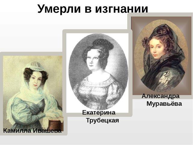 Умерли в изгнании Камилла Ивашева Александра Муравьёва Екатерина Трубецкая