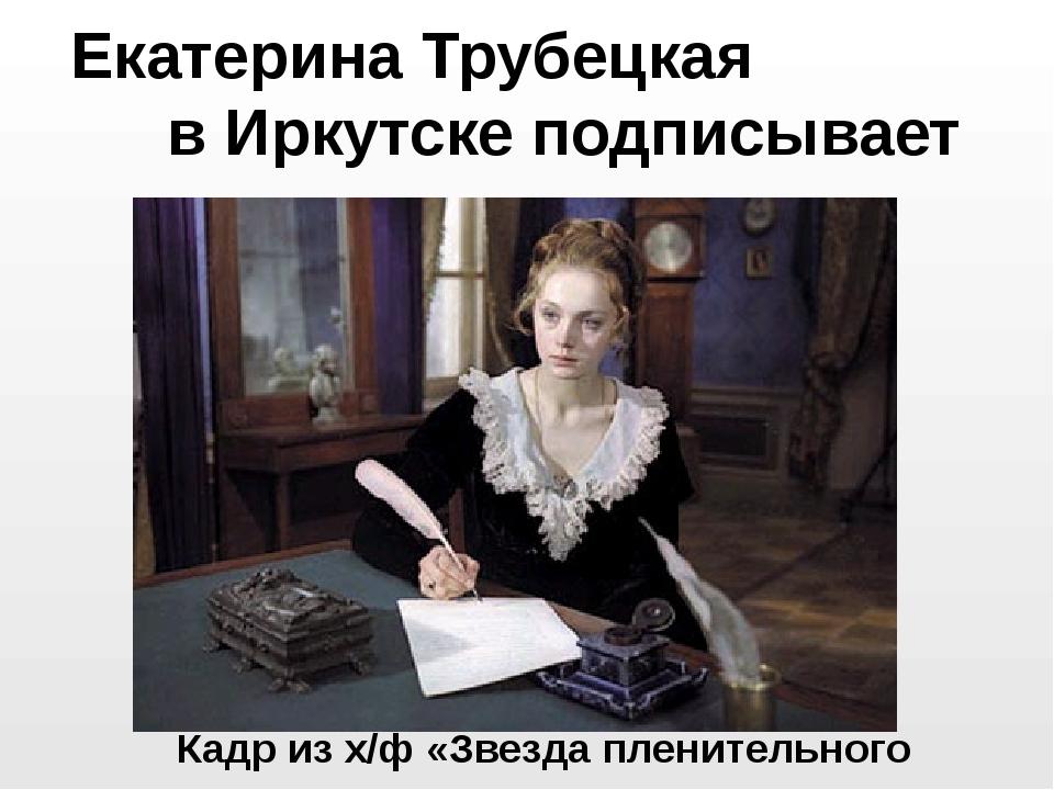 Екатерина Трубецкая в Иркутске подписывает условия изгнания Кадр из х/ф «Звез...