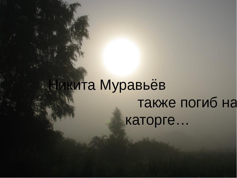 Никита Муравьёв также погиб на каторге…