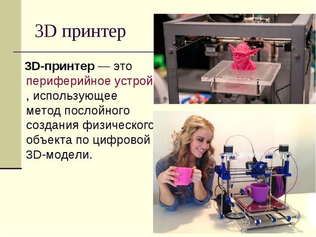 3D принтер 3D-принтер— это периферийное устройство, использующее метод посло...